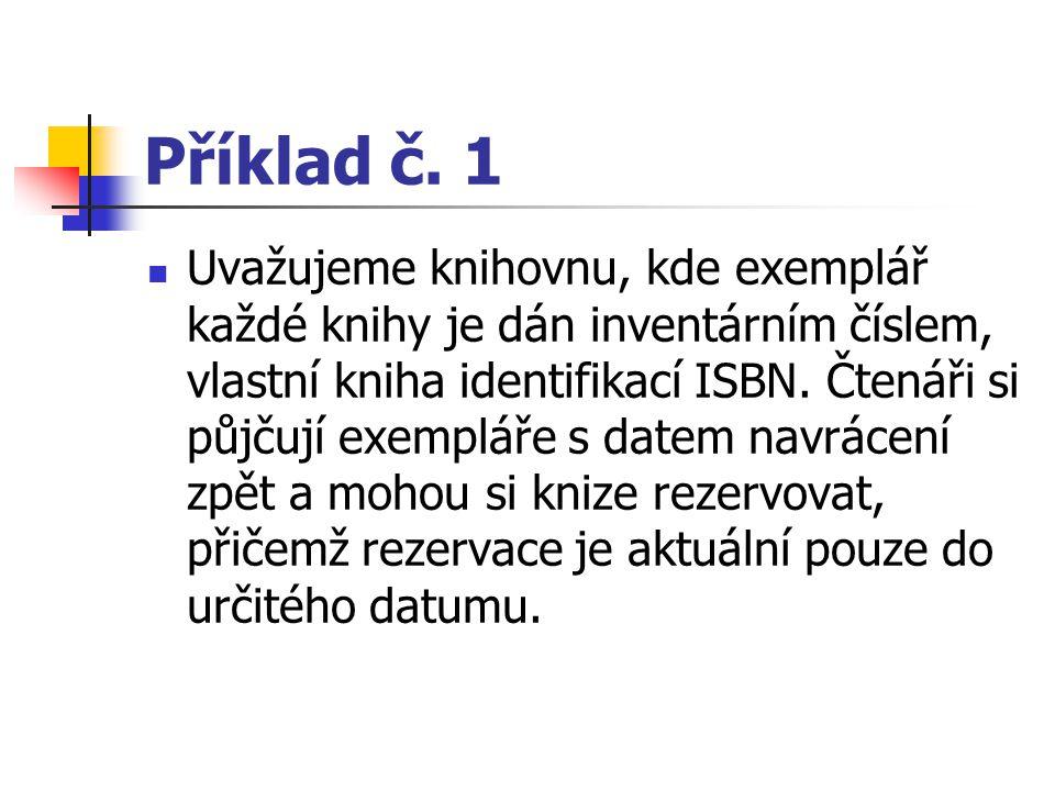 Příklad č. 1 Uvažujeme knihovnu, kde exemplář každé knihy je dán inventárním číslem, vlastní kniha identifikací ISBN. Čtenáři si půjčují exempláře s d