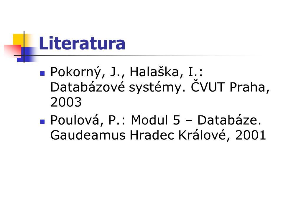 Literatura Pokorný, J., Halaška, I.: Databázové systémy. ČVUT Praha, 2003 Poulová, P.: Modul 5 – Databáze. Gaudeamus Hradec Králové, 2001
