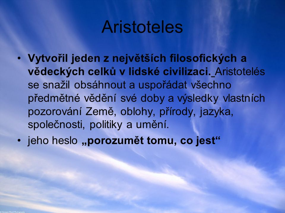 Aristoteles Vytvořil jeden z největších filosofických a vědeckých celků v lidské civilizaci. Aristotelés se snažil obsáhnout a uspořádat všechno předm