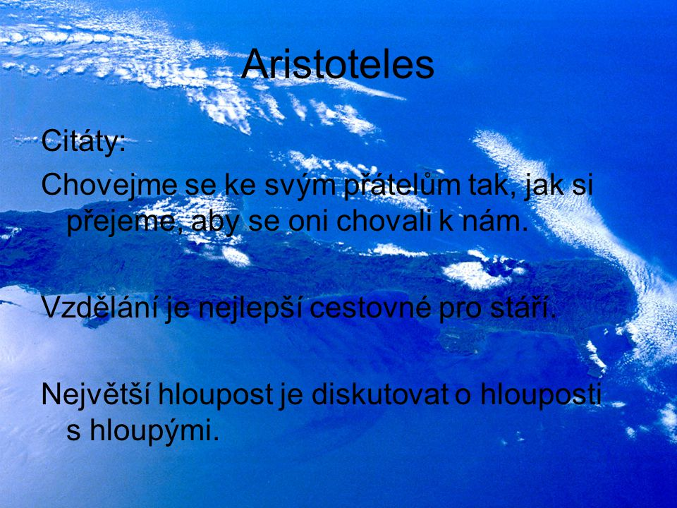Aristoteles Citáty: Chovejme se ke svým přátelům tak, jak si přejeme, aby se oni chovali k nám. Vzdělání je nejlepší cestovné pro stáří. Největší hlou