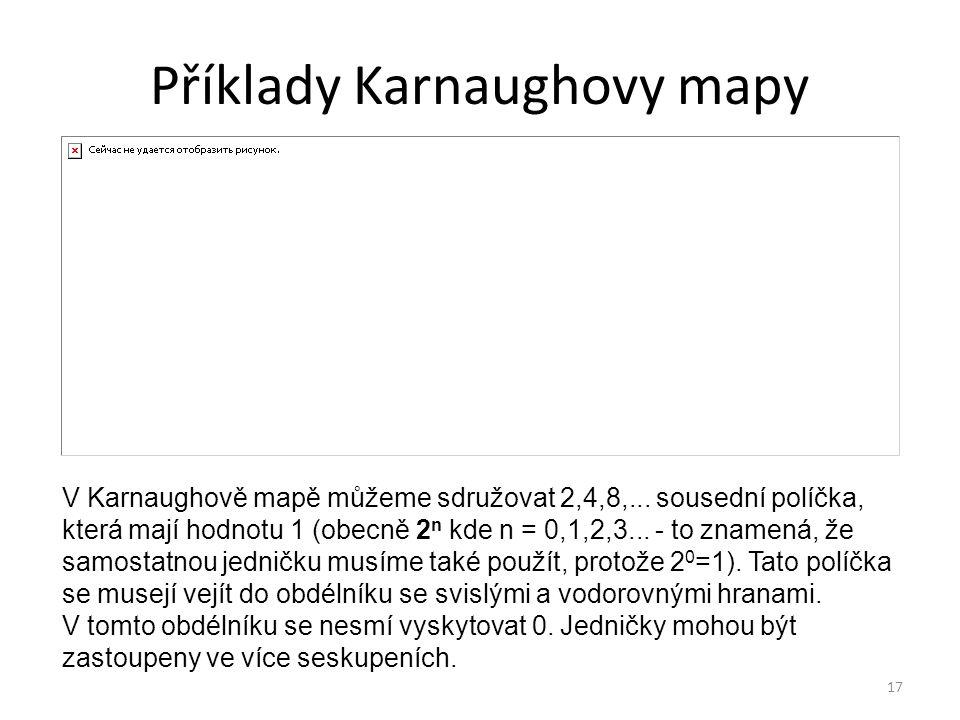 17 Příklady Karnaughovy mapy V Karnaughově mapě můžeme sdružovat 2,4,8,... sousední políčka, která mají hodnotu 1 (obecně 2 n kde n = 0,1,2,3... - to