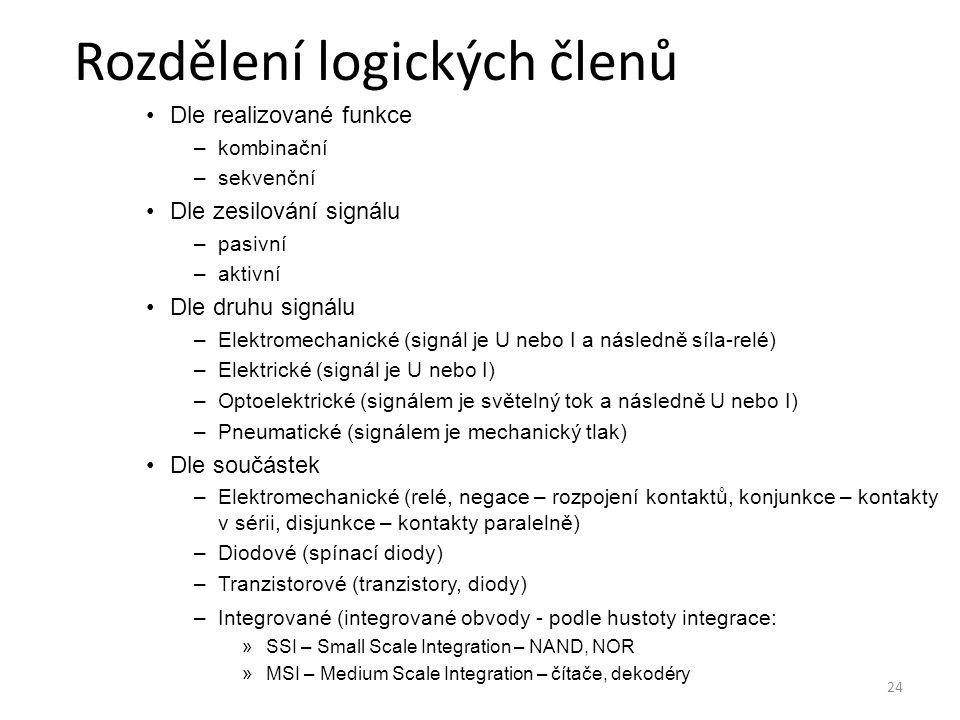 24 Rozdělení logických členů Dle realizované funkce –kombinační –sekvenční Dle zesilování signálu –pasivní –aktivní Dle druhu signálu –Elektromechanic