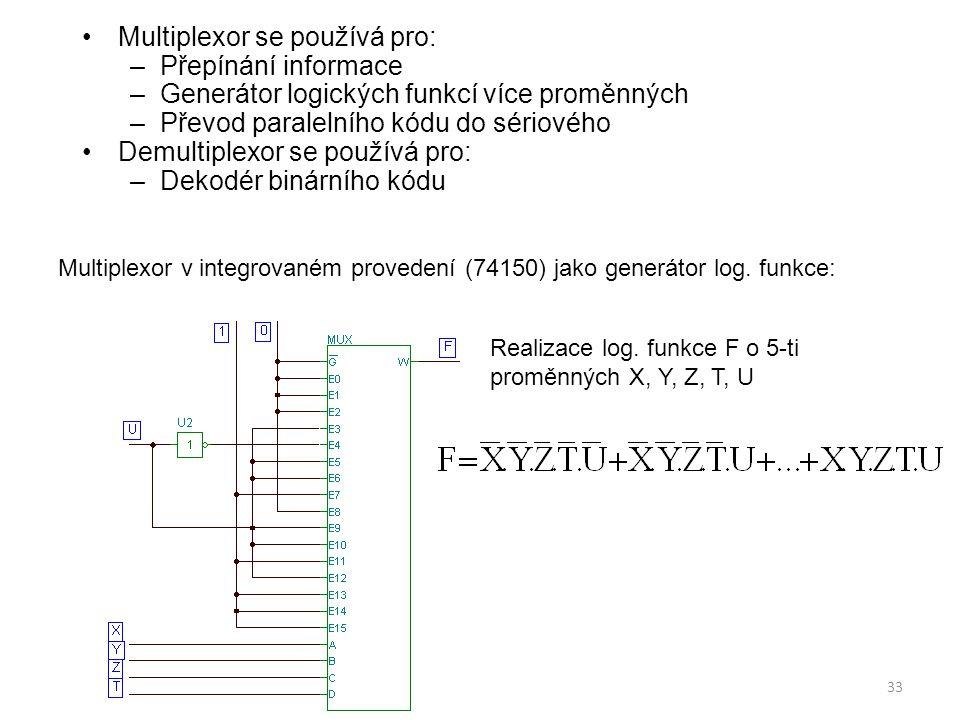 33 Multiplexor se používá pro: –Přepínání informace –Generátor logických funkcí více proměnných –Převod paralelního kódu do sériového Demultiplexor se