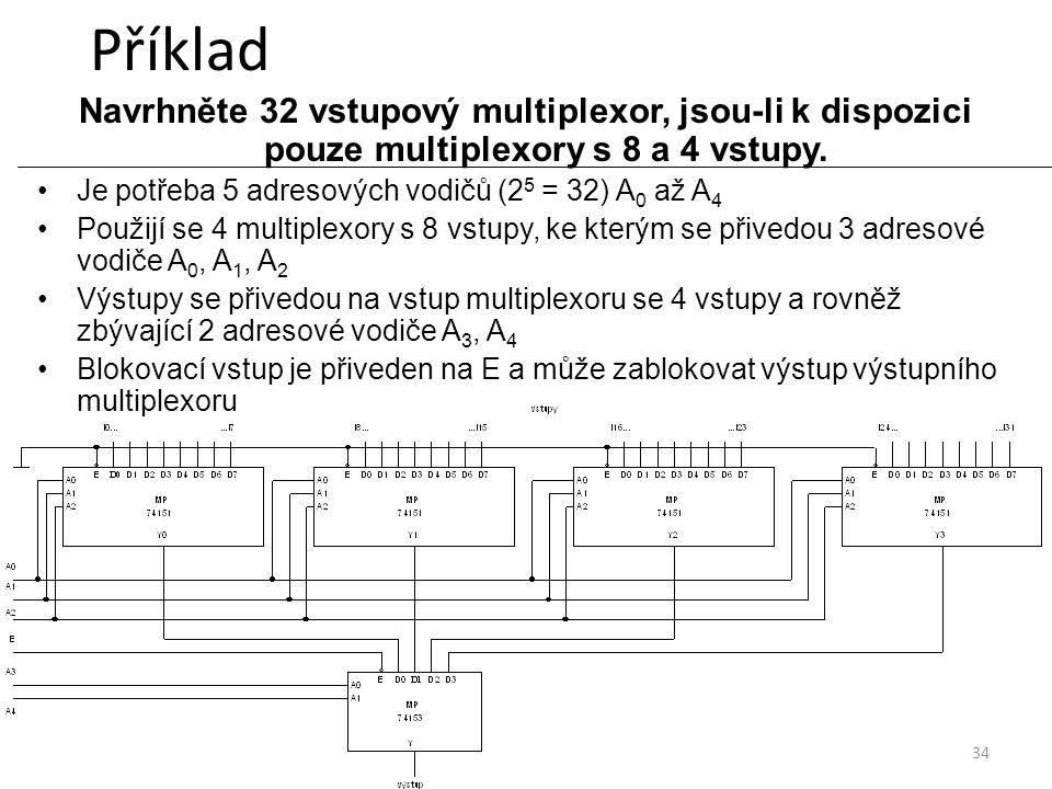 34 Příklad Navrhněte 32 vstupový multiplexor, jsou-li k dispozici pouze multiplexory s 8 a 4 vstupy. Je potřeba 5 adresových vodičů (2 5 = 32) A 0 až