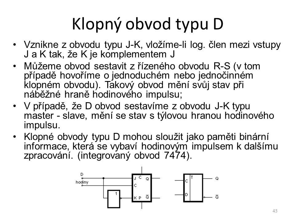 43 Klopný obvod typu D Vznikne z obvodu typu J-K, vložíme-li log. člen mezi vstupy J a K tak, že K je komplementem J Můžeme obvod sestavit z řízeného