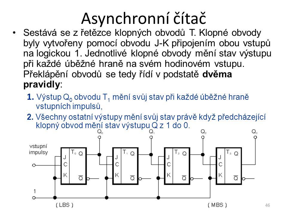 46 Asynchronní čítač Sestává se z řetězce klopných obvodů T. Klopné obvody byly vytvořeny pomocí obvodu J-K připojením obou vstupů na logickou 1. Jedn