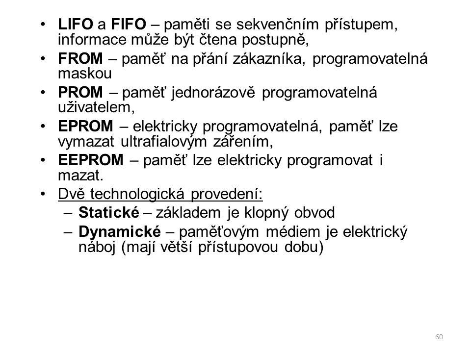 60 LIFO a FIFO – paměti se sekvenčním přístupem, informace může být čtena postupně, FROM – paměť na přání zákazníka, programovatelná maskou PROM – pam