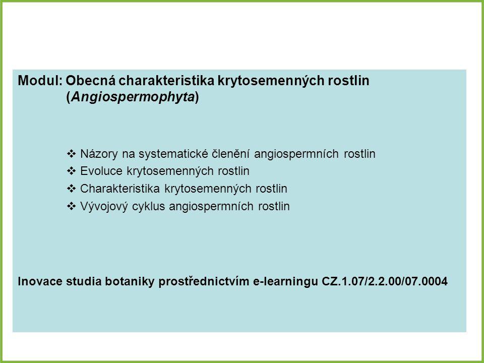 Modul: Obecná charakteristika krytosemenných rostlin (Angiospermophyta)  Názory na systematické členění angiospermních rostlin  Evoluce krytosemenných rostlin  Charakteristika krytosemenných rostlin  Vývojový cyklus angiospermních rostlin Inovace studia botaniky prostřednictvím e-learningu CZ.1.07/2.2.00/07.0004