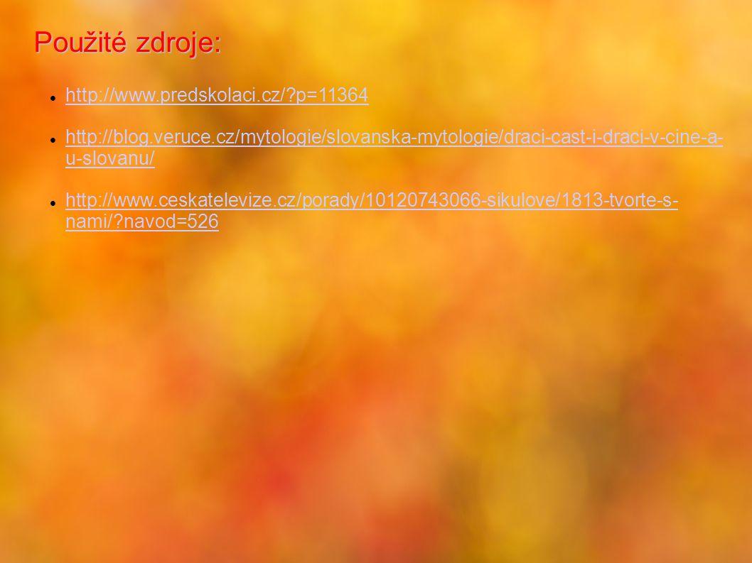 Použité zdroje: http://www.predskolaci.cz/?p=11364 http://blog.veruce.cz/mytologie/slovanska-mytologie/draci-cast-i-draci-v-cine-a- u-slovanu/ http://