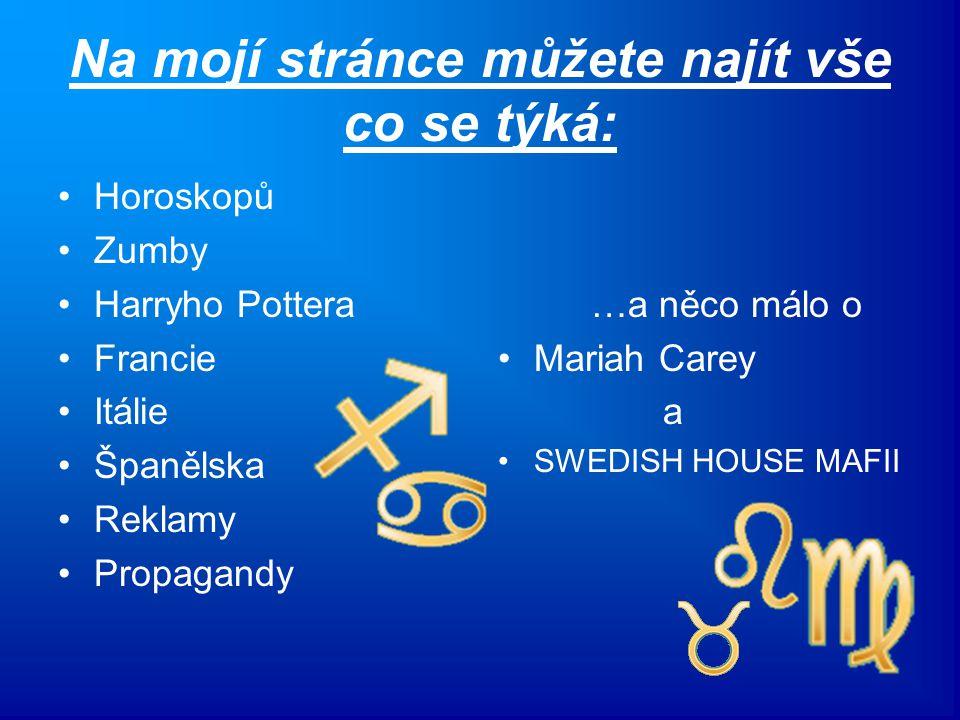 Na mojí stránce můžete najít vše co se týká: Horoskopů Zumby Harryho Pottera Francie Itálie Španělska Reklamy Propagandy …a něco málo o Mariah Carey a