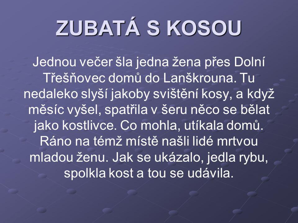 ZUBATÁ S KOSOU Jednou večer šla jedna žena přes Dolní Třešňovec domů do Lanškrouna. Tu nedaleko slyší jakoby svištění kosy, a když měsíc vyšel, spatři