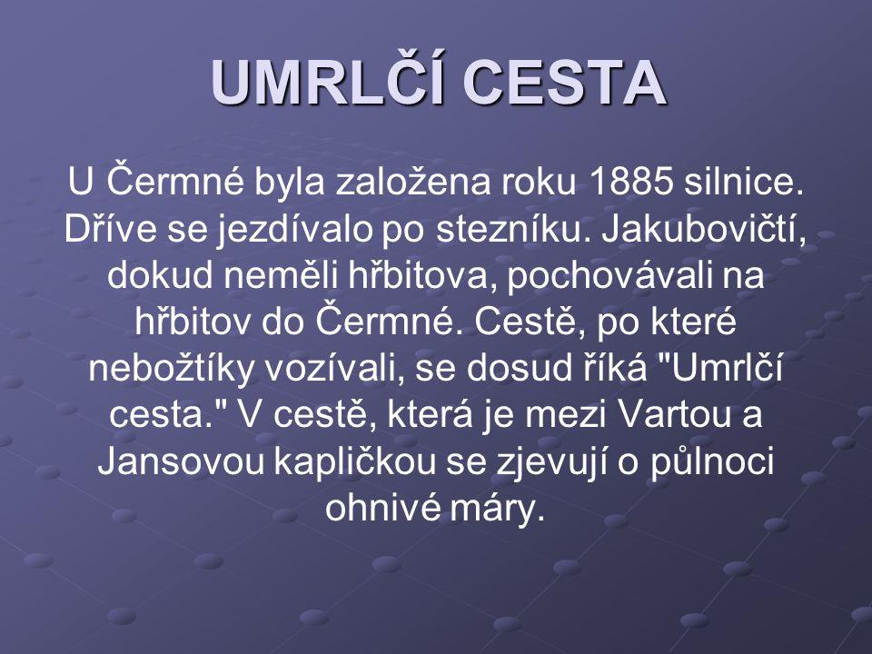 UMRLČÍ CESTA U Čermné byla založena roku 1885 silnice. Dříve se jezdívalo po stezníku. Jakubovičtí, dokud neměli hřbitova, pochovávali na hřbitov do Č