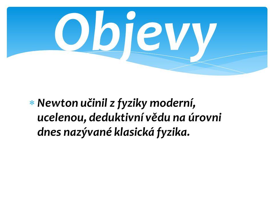  Newton učinil z fyziky moderní, ucelenou, deduktivní vědu na úrovni dnes nazývané klasická fyzika.
