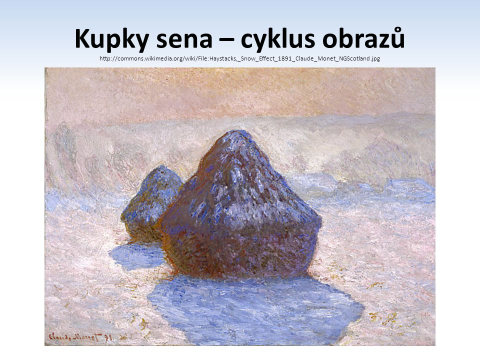 Kupky sena – cyklus obrazů http://commons.wikimedia.org/wiki/File:Haystacks,_Snow_Effect_1891_Claude_Monet_NGScotland.jpg