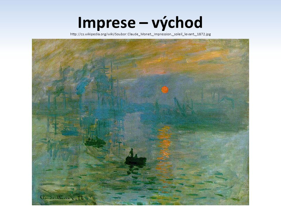 Imprese – východ http://cs.wikipedia.org/wiki/Soubor:Claude_Monet,_Impression,_soleil_levant,_1872.jpg