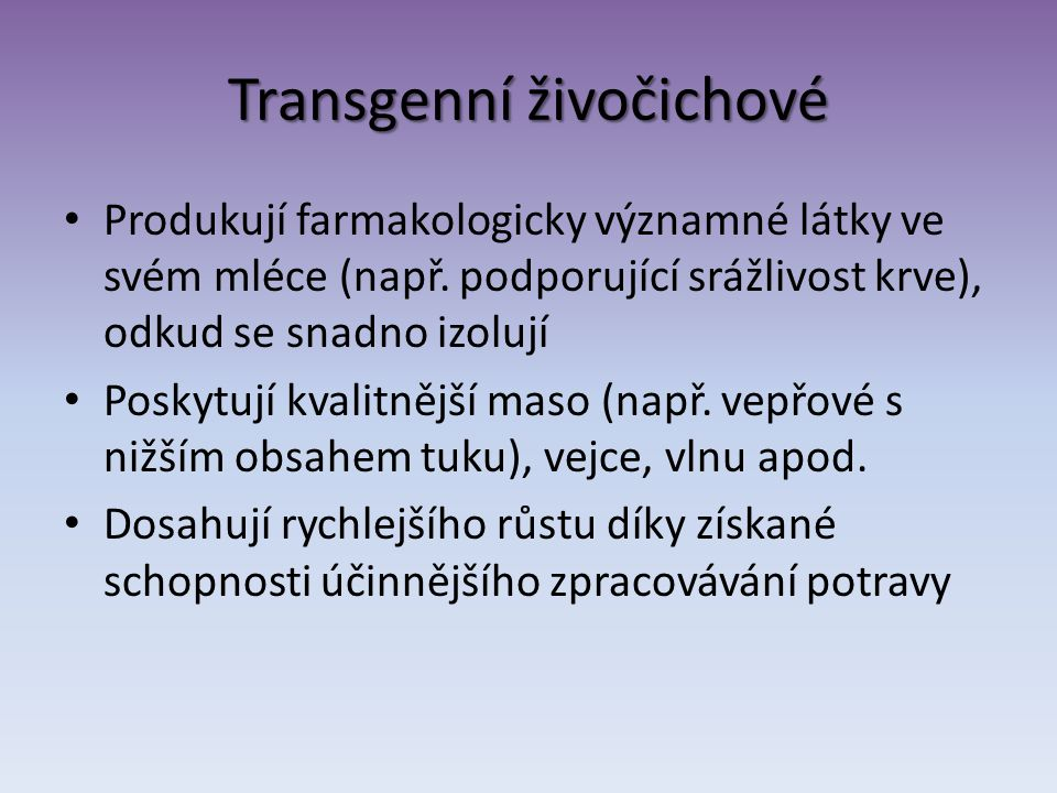 Transgenní živočichové Produkují farmakologicky významné látky ve svém mléce (např. podporující srážlivost krve), odkud se snadno izolují Poskytují kv
