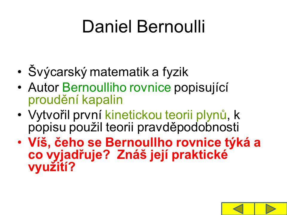 Daniel Bernoulli Švýcarský matematik a fyzik Autor Bernoulliho rovnice popisující proudění kapalin Vytvořil první kinetickou teorii plynů, k popisu použil teorii pravděpodobnosti Víš, čeho se Bernoullho rovnice týká a co vyjadřuje.