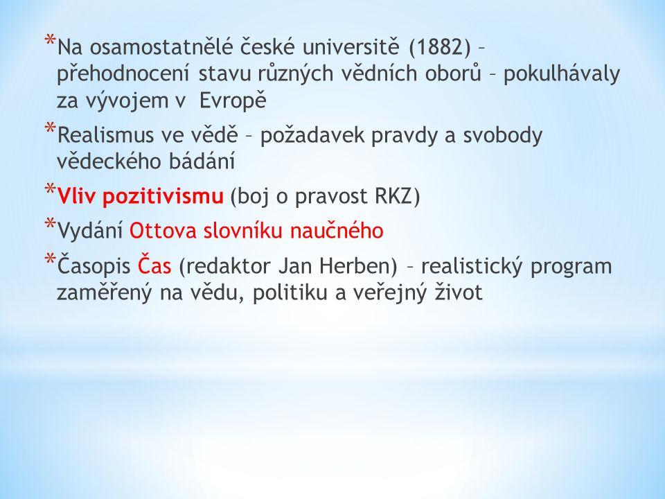 * Na osamostatnělé české universitě (1882) – přehodnocení stavu různých vědních oborů – pokulhávaly za vývojem v Evropě * Realismus ve vědě – požadavek pravdy a svobody vědeckého bádání * Vliv pozitivismu (boj o pravost RKZ) * Vydání Ottova slovníku naučného * Časopis Čas (redaktor Jan Herben) – realistický program zaměřený na vědu, politiku a veřejný život