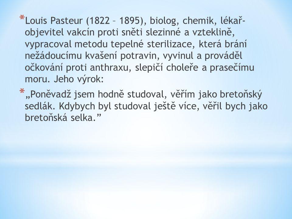 * Louis Pasteur (1822 – 1895), biolog, chemik, lékař- objevitel vakcín proti sněti slezinné a vzteklině, vypracoval metodu tepelné sterilizace, která brání nežádoucímu kvašení potravin, vyvinul a prováděl očkování proti anthraxu, slepičí choleře a prasečímu moru.