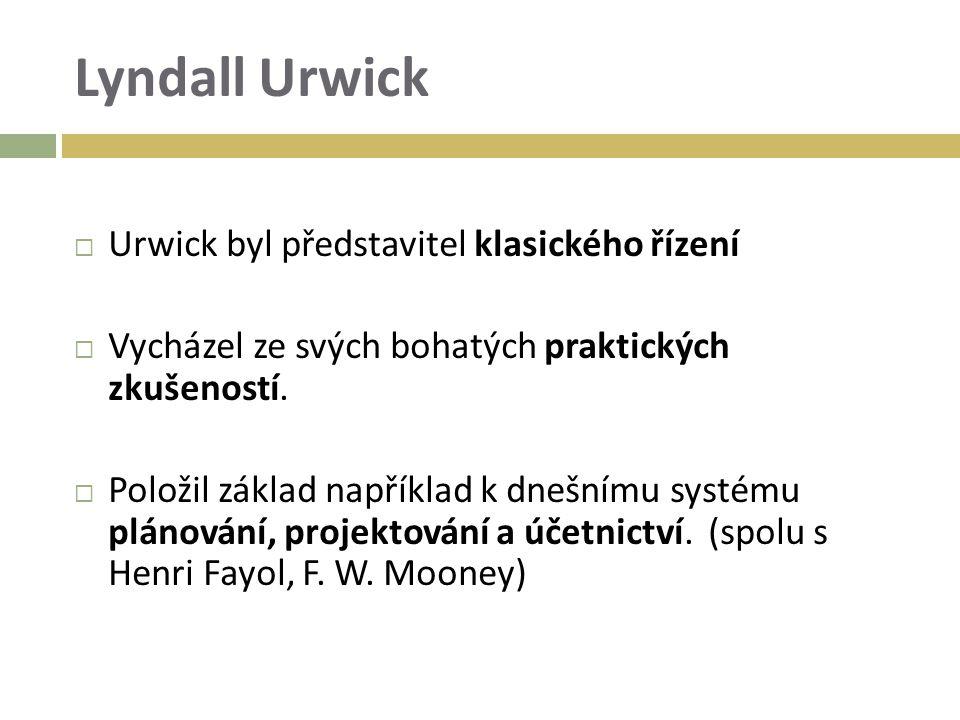 Lyndall Urwick  Urwick byl představitel klasického řízení  Vycházel ze svých bohatých praktických zkušeností.