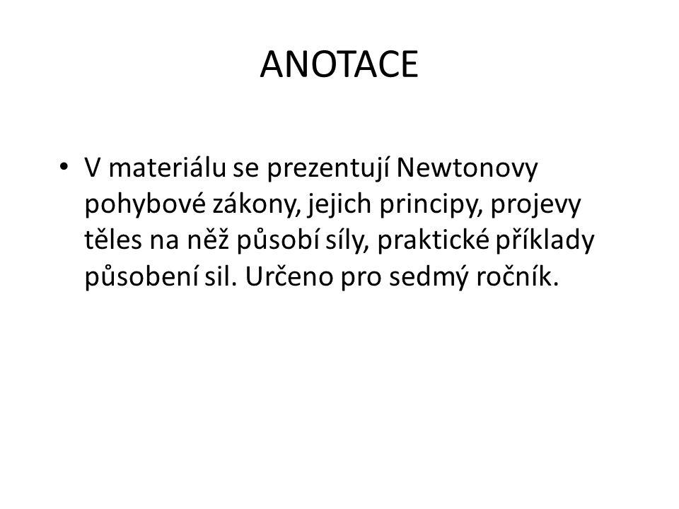 ANOTACE V materiálu se prezentují Newtonovy pohybové zákony, jejich principy, projevy těles na něž působí síly, praktické příklady působení sil. Určen