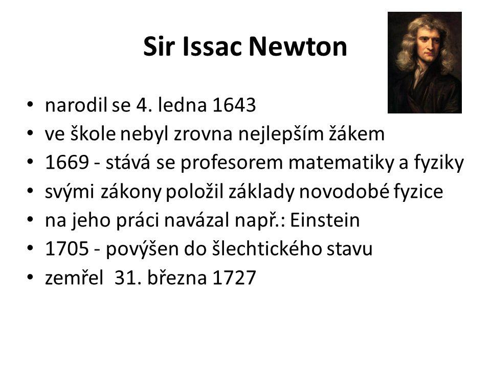 Sir Issac Newton narodil se 4. ledna 1643 ve škole nebyl zrovna nejlepším žákem 1669 - stává se profesorem matematiky a fyziky svými zákony položil zá