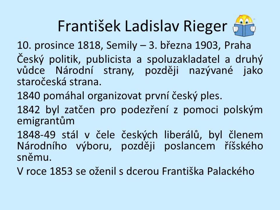 František Ladislav Rieger 10. prosince 1818, Semily – 3. března 1903, Praha Český politik, publicista a spoluzakladatel a druhý vůdce Národní strany,