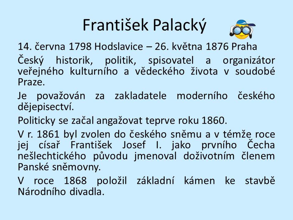 František Palacký 14. června 1798 Hodslavice – 26. května 1876 Praha Český historik, politik, spisovatel a organizátor veřejného kulturního a vědeckéh