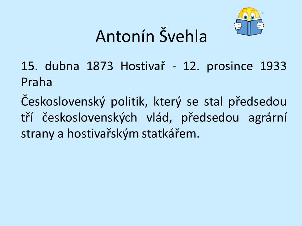 Antonín Švehla 15. dubna 1873 Hostivař - 12. prosince 1933 Praha Československý politik, který se stal předsedou tří československých vlád, předsedou