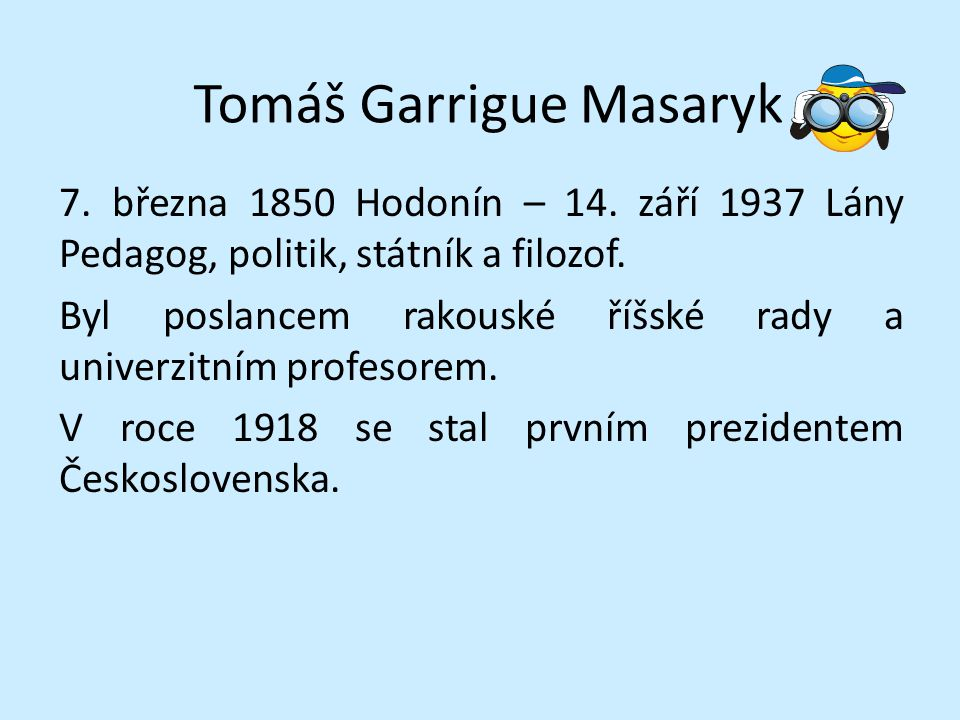 Tomáš Garrigue Masaryk 7. března 1850 Hodonín – 14. září 1937 Lány Pedagog, politik, státník a filozof. Byl poslancem rakouské říšské rady a univerzit