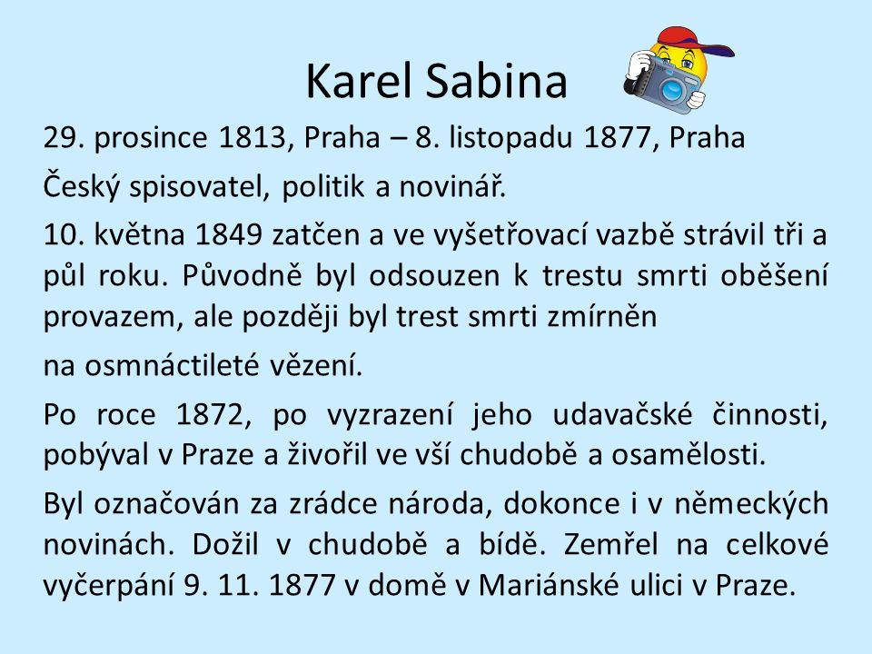 Karel Sabina 29. prosince 1813, Praha – 8. listopadu 1877, Praha Český spisovatel, politik a novinář. 10. května 1849 zatčen a ve vyšetřovací vazbě st