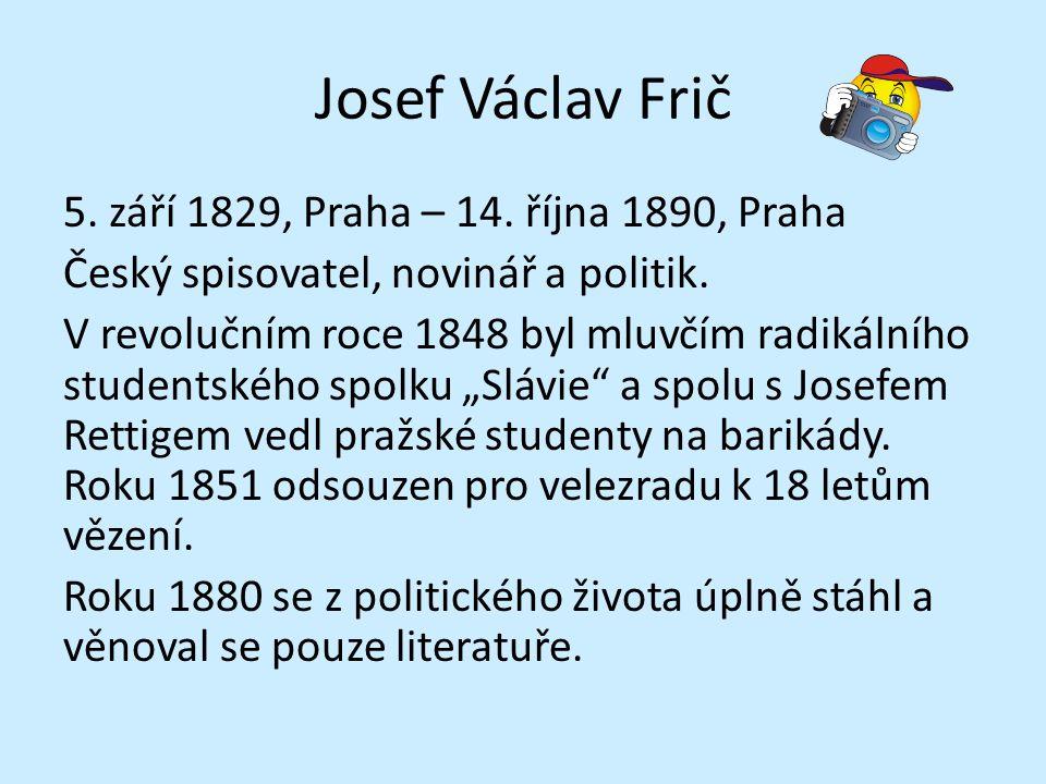 Josef Václav Frič 5. září 1829, Praha – 14. října 1890, Praha Český spisovatel, novinář a politik. V revolučním roce 1848 byl mluvčím radikálního stud