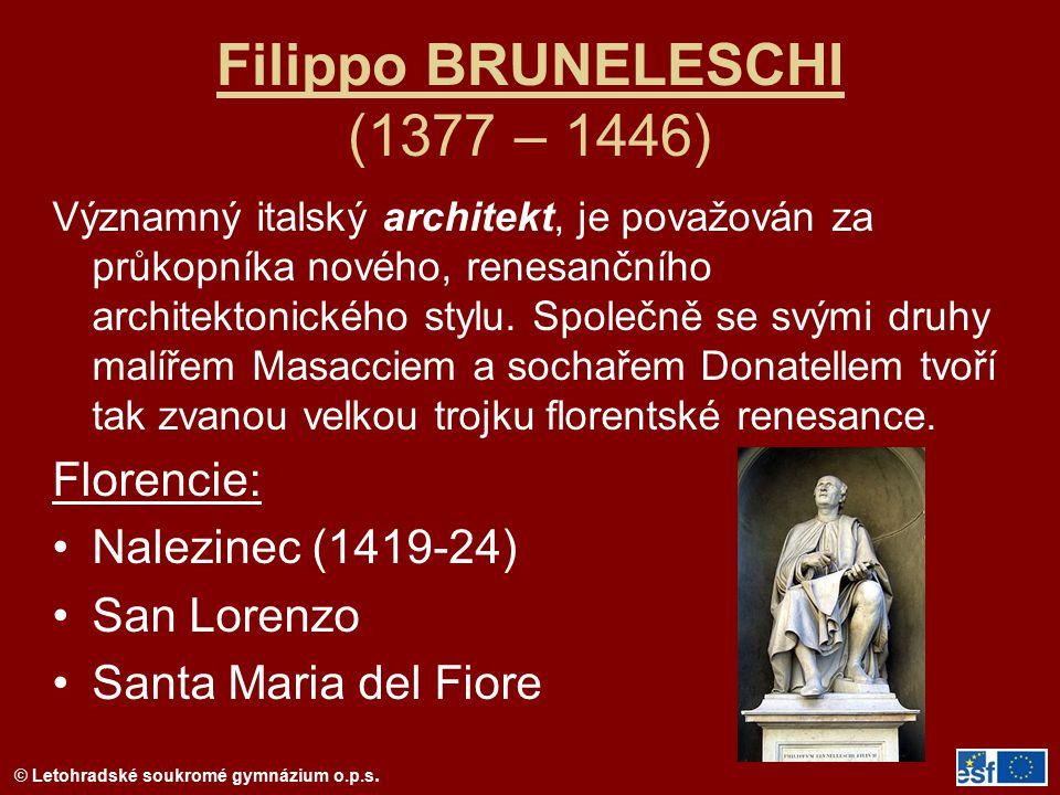 © Letohradské soukromé gymnázium o.p.s. Filippo BRUNELESCHI (1377 – 1446) Významný italský architekt, je považován za průkopníka nového, renesančního