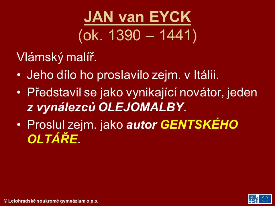 © Letohradské soukromé gymnázium o.p.s. JAN van EYCK (ok. 1390 – 1441) Vlámský malíř. Jeho dílo ho proslavilo zejm. v Itálii. Představil se jako vynik