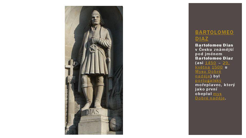 Bartolomeu Dias v Česku známější pod jménem Bartolomeo Diaz (asi 1450 – 29. května 1500 u Mysu Dobré naděje) byl portugalský mořeplavec, který jako pr