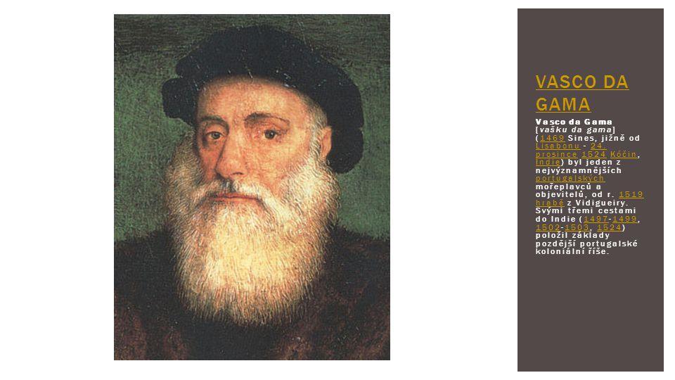 Vasco da Gama [vašku da gama] (1469 Sines, jižně od Lisabonu - 24. prosince 1524 Kóčin, Indie) byl jeden z nejvýznamnějších portugalských mořeplavců a