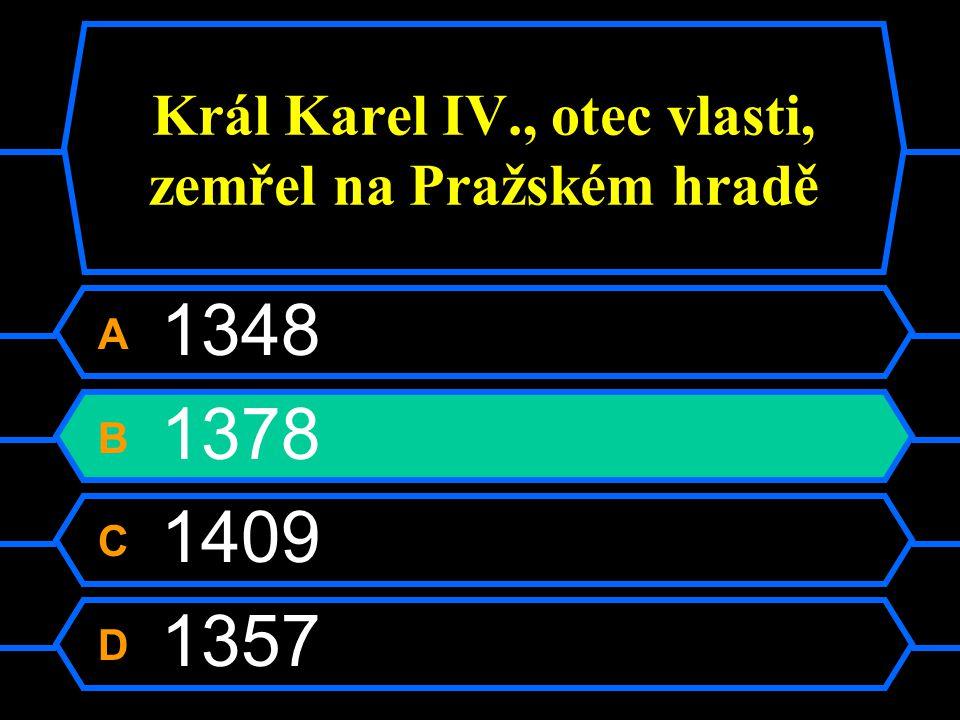 Král Karel IV., otec vlasti, zemřel na Pražském hradě A 1348 B 1378 C 1409 D 1357