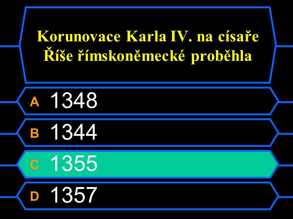 Korunovace Karla IV. na císaře Říše římskoněmecké proběhla A 1348 B 1344 C 1355 D 1357