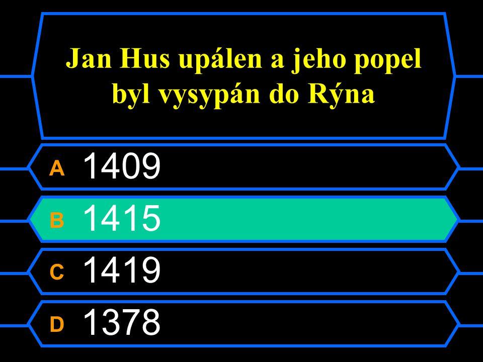 Jan Hus upálen a jeho popel byl vysypán do Rýna A 1409 B 1415 C 1419 D 1378
