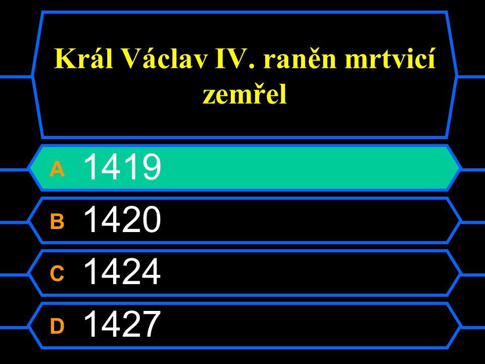 Král Václav IV. raněn mrtvicí zemřel A 1419 B 1420 C 1424 D 1427