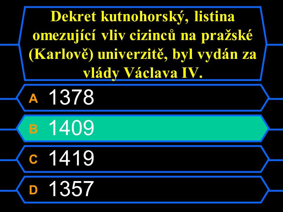 Dekret kutnohorský, listina omezující vliv cizinců na pražské (Karlově) univerzitě, byl vydán za vlády Václava IV. A 1378 B 1409 C 1419 D 1357