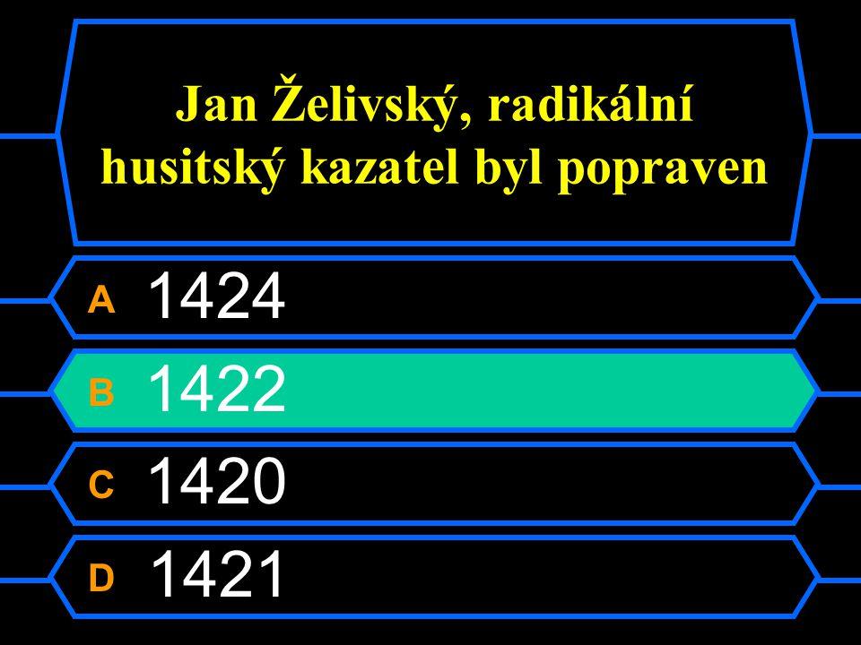 Jan Želivský, radikální husitský kazatel byl popraven A 1424 B 1422 C 1420 D 1421