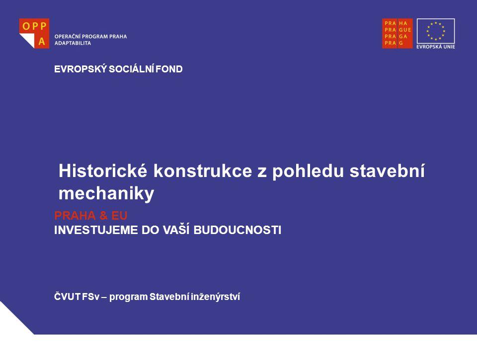 Historické konstrukce z pohledu stavební mechaniky EVROPSKÝ SOCIÁLNÍ FOND PRAHA & EU INVESTUJEME DO VAŠÍ BUDOUCNOSTI ČVUT FSv – program Stavební inžen
