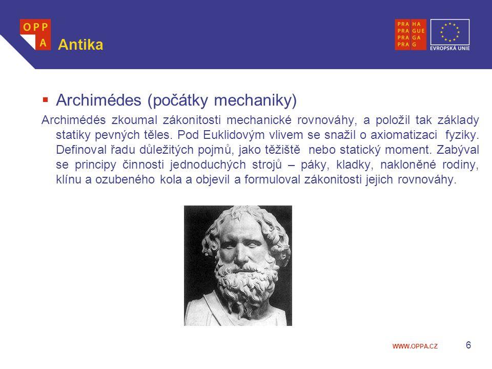 WWW.OPPA.CZ Antika  Archimédes (počátky mechaniky) Archimédés zkoumal zákonitosti mechanické rovnováhy, a položil tak základy statiky pevných těles.