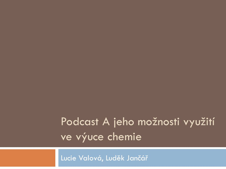 Podcast A jeho možnosti využití ve výuce chemie Lucie Valová, Luděk Jančář