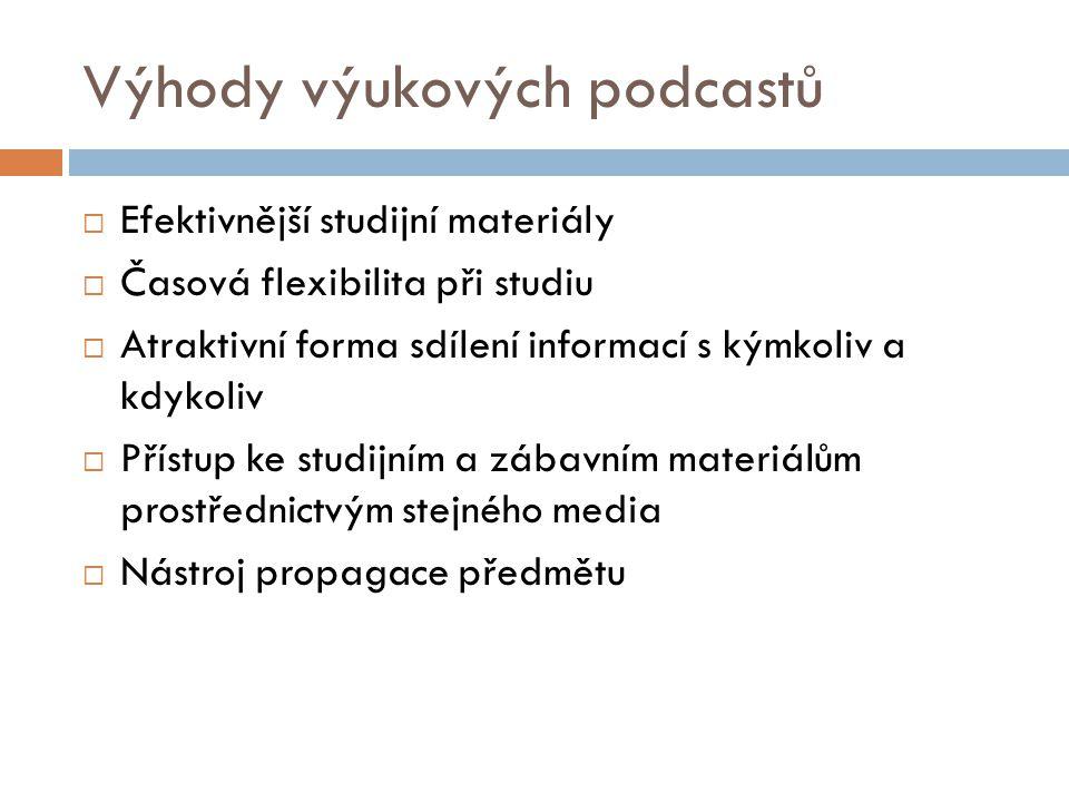 Výhody výukových podcastů  Efektivnější studijní materiály  Časová flexibilita při studiu  Atraktivní forma sdílení informací s kýmkoliv a kdykoliv  Přístup ke studijním a zábavním materiálům prostřednictvým stejného media  Nástroj propagace předmětu
