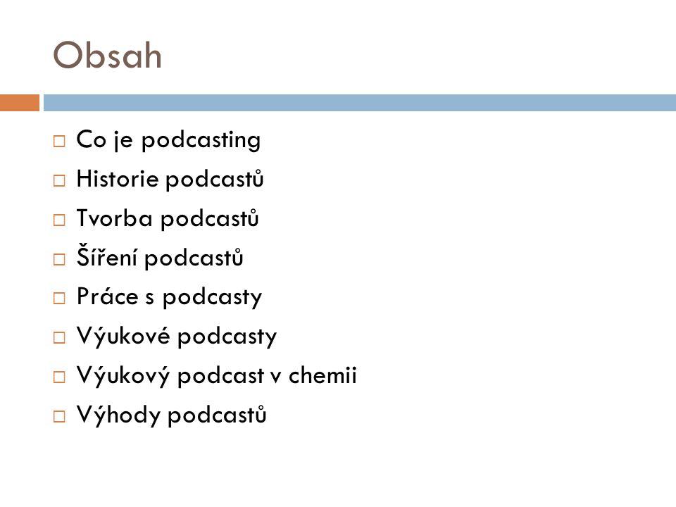 Obsah  Co je podcasting  Historie podcastů  Tvorba podcastů  Šíření podcastů  Práce s podcasty  Výukové podcasty  Výukový podcast v chemii  Výhody podcastů
