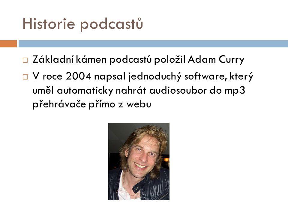 Historie podcastů  Základní kámen podcastů položil Adam Curry  V roce 2004 napsal jednoduchý software, který uměl automaticky nahrát audiosoubor do mp3 přehrávače přímo z webu