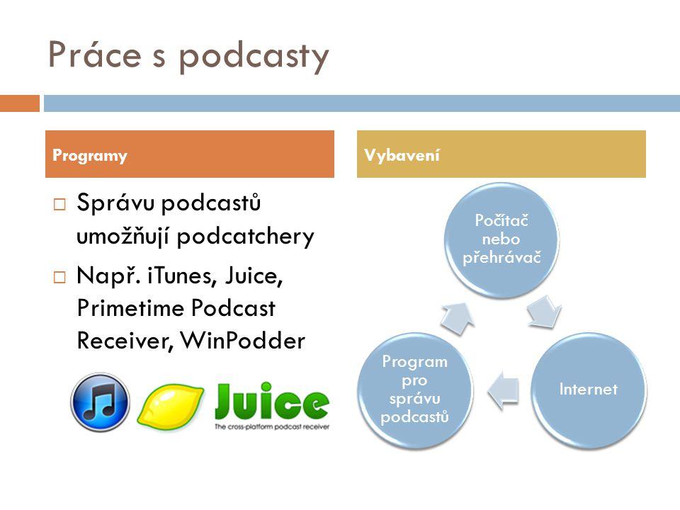 Práce s podcasty Počítač nebo přehrávač Internet Program pro správu podcastů ProgramyVybavení  Správu podcastů umožňují podcatchery  Např.
