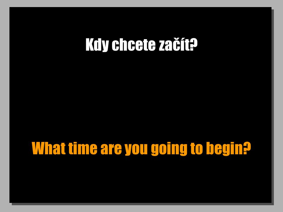 Kdy chcete začít What time are you going to begin